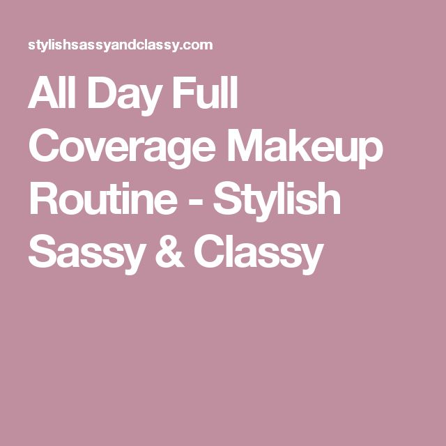 All Day Full Coverage Makeup Routine - Stylish Sassy & Classy