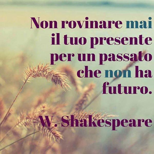 non #rovinare mai il tuo #presente...  #W.Shakespeare  Dimentica il passato più doloroso e pensa al tuo presente