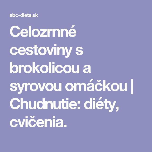 Celozrnné cestoviny s brokolicou a syrovou omáčkou   Chudnutie: diéty, cvičenia.