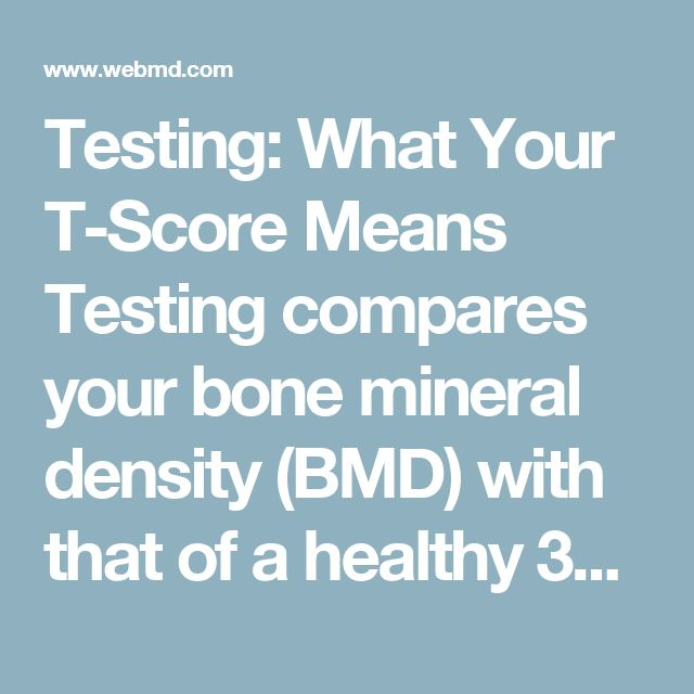 Testing: What Your T-Score Means  Testing compares your bone mineral density (BMD) with that of a healthy 30-year-old, since that's when bone mass is at its peak. The results come as a T-score in these ranges:      -1.0 and higher is normal bone density     Between -1.0  and -2.5 shows low bone density (osteopenia) but not osteoporosis     -2.5 or below indicates osteoporosis  As your bone density decreases, your T-score gets lower.