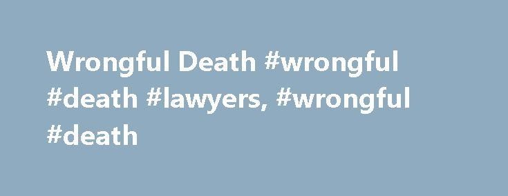 Wrongful Death #wrongful #death #lawyers, #wrongful #death http://virginia.nef2.com/wrongful-death-wrongful-death-lawyers-wrongful-death/  # Wrongful Death As far as personal injuries go, the worst injury one can suffer as a result of someone else's intentional or negligent behavior is death. While the injured party can't file a wrongful death lawsuit, his or her surviving family members can file a suit on behalf of the deceased person, also referred to as the decedent. Although a successful…