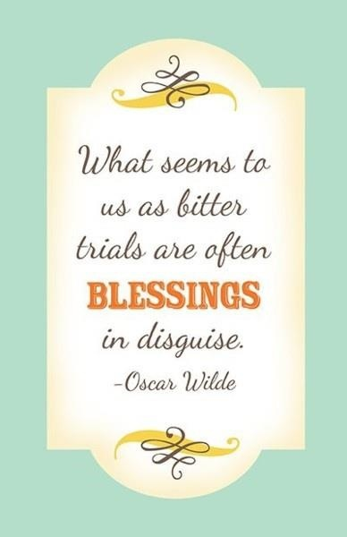 Blessings, often come disguised as trials or lessons, we need to learn.