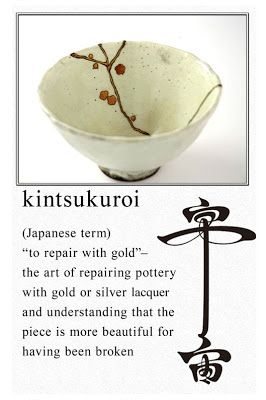 Kintsugi or Kinsukuroi: Broken Things     A friend shared with me today the lovely art/idea of Kintsugi (Kinsukuroi).  Kintsugi is the traditional Japanese art of repairing broken pottery with a strong adhesive and then sprinkling the adhesive with gold dust.  The result is that the broken pottery is now mended and in fact even stronger than the original.  Instead of trying to hide the flaws and cracks, they are accentuated and celebrated because they now have become the strongest part of…