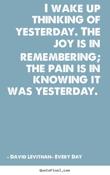 David Levithan- Every Day. Quote about the joy and pain of memories and remembering,.