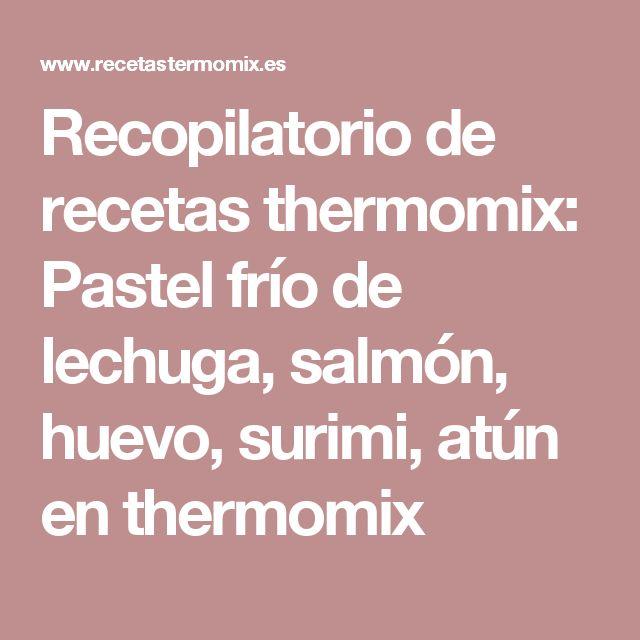 Recopilatorio de recetas thermomix: Pastel frío de lechuga, salmón, huevo, surimi, atún en thermomix