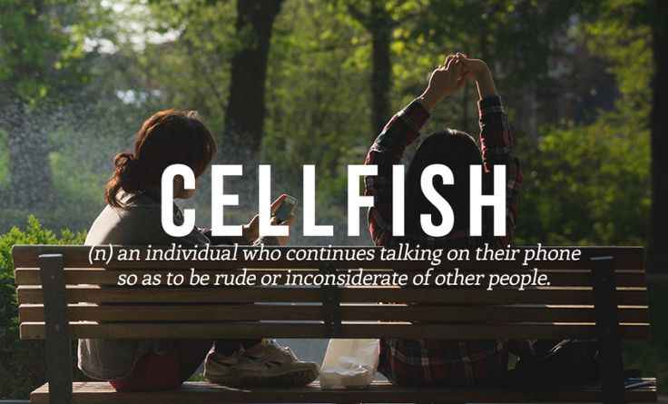 Cellfish - def: an individual who continues talking on their phone so as to be rude or inconsiderate of other people