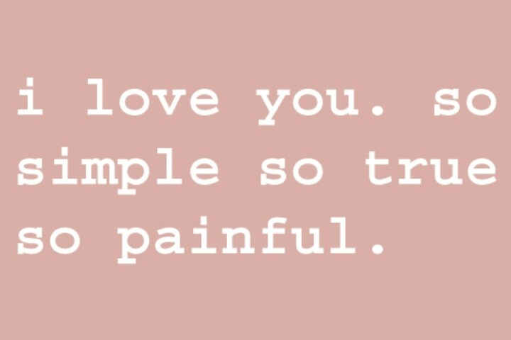 i love you. so simple so true so painful