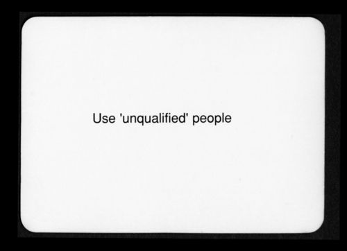 """Use 'unqualified' people""  Oblique Strategies - Brian Eno and Peter Schmidt"