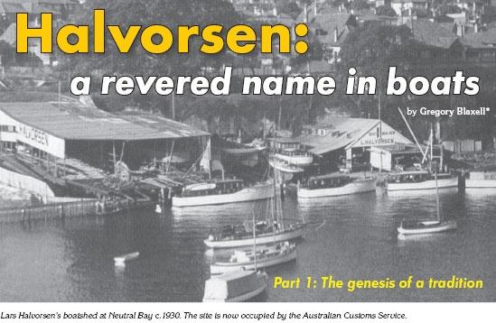 Halvorsen- a revered name in boats - Part1 of the article.  http://www.afloat.com.au/afloat-magazine/archive/2006_April2006_HalvorsenareverednameinboatsPart1.htm#.U3Fd48uKDIV