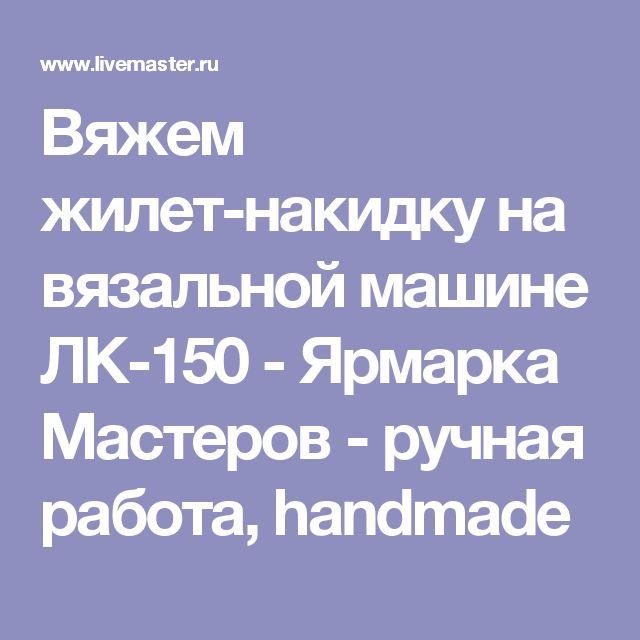 Вяжем жилет-накидку на вязальной машине ЛК-150 - Ярмарка Мастеров - ручная работа, handmade