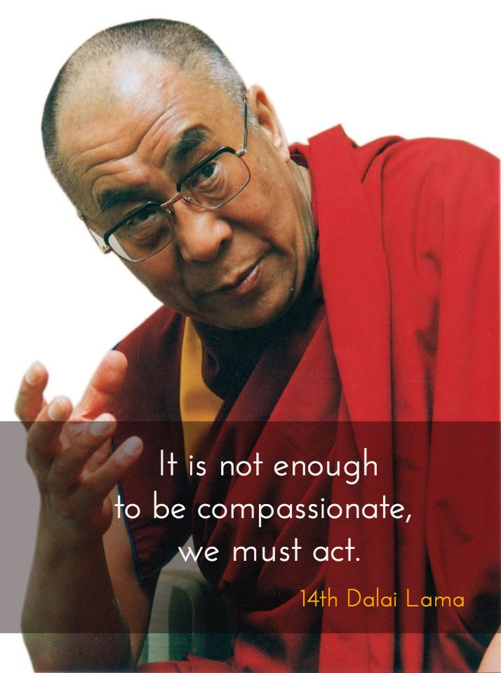 "Compassion in action ~ 14th Dalai Lama http://justdharma.com/s/jc5ty  It is not enough to be compassionate, we must act.  – 14th Dalai Lama  from the book ""Ocean of Wisdom: Guidelines for Living"" ISBN: 978-0940666092  -  https://www.amazon.com/gp/product/094066609X/ref=as_li_tf_tl?ie=UTF8&camp=1789&creative=9325&creativeASIN=094066609X&linkCode=as2&tag=jusdhaquo-20"