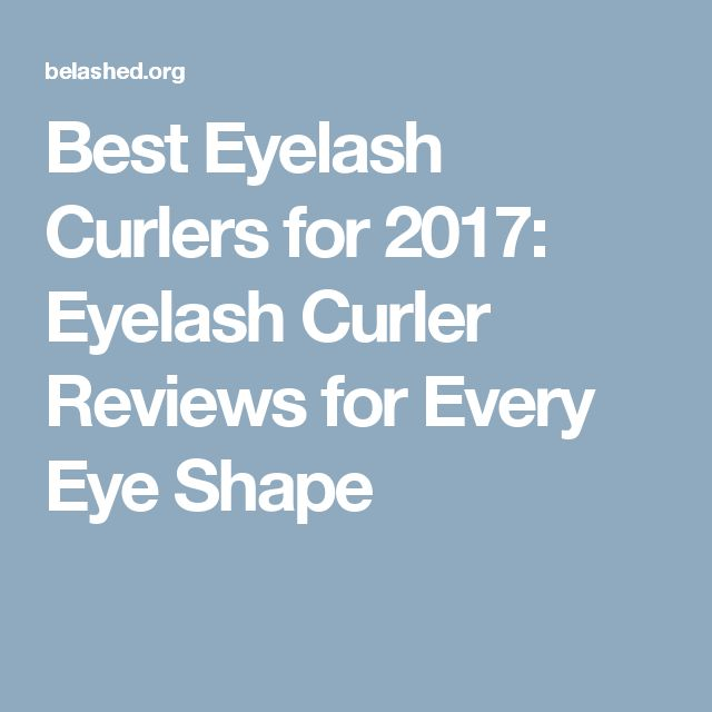 Best Eyelash Curlers for 2017: Eyelash Curler Reviews for Every Eye Shape