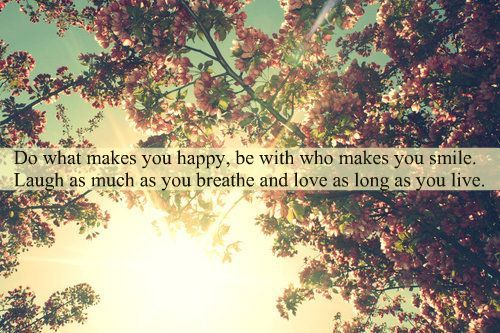 Do what makes you happy, be with who makes you smile. Laugh as much as you breath and Love as long as you Live.