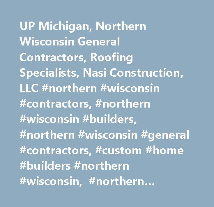 UP Michigan, Northern Wisconsin General Contractors, Roofing Specialists, Nasi Construction, LLC #northern #wisconsin #contractors, #northern #wisconsin #builders, #northern #wisconsin #general #contractors, #custom #home #builders #northern #wisconsin, #northern #wisconsin #contractor, #northern #wisconsin #builder, #northern #wisconsin #general #contractor, #custom #home #builder #northern #wisconsin, #up #michigan #contractors, #up #michigan #builders, #up #michigan #general #contractors…