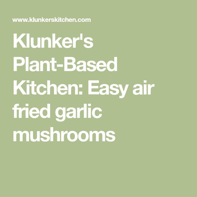 Klunker's Plant-Based Kitchen: Easy air fried garlic mushrooms