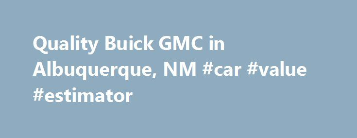 Quality Buick GMC in Albuquerque, NM #car #value #estimator http://car.remmont.com/quality-buick-gmc-in-albuquerque-nm-car-value-estimator/  #quality used cars # Quality Buick GMC – Your Albuquerque Buick GMC Dealer Hello! Thank you for visiting our website. We, your local Albuquerque Buick and GMC dealer, invites you to explore our site where you will find information about our wide selection of new Buick and GMC inventory, our clean pre-owned and factory certified […]The post Quality Buick…