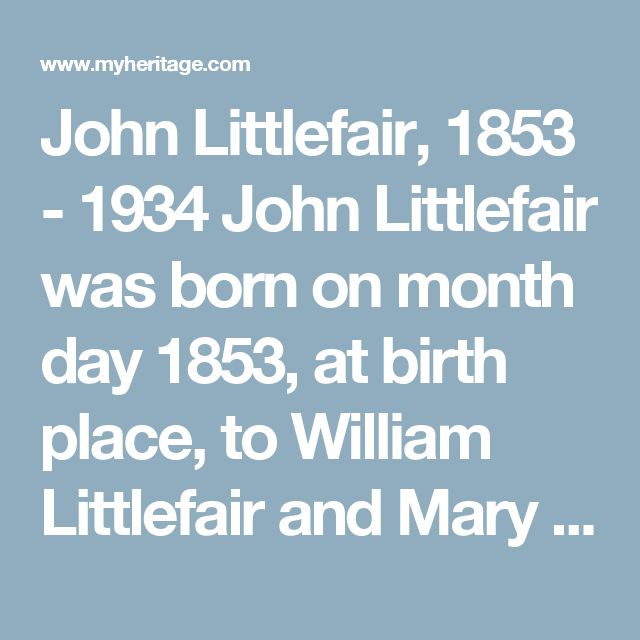John Littlefair, 1853 - 1934 John Littlefair was born on month day 1853, at birth place, to William Littlefair and Mary Isabella Littlefair (born Cowper). William was born on February 12 1819, in Durham, county Durham, England, United Kingdom. Mary was born in 1823, in Barnard Castle, Durham, England. John had 3 sisters: Margret Littlefair and 2 other siblings. John married Margaret Littlefair (born West) on month day 1877, at age 24 at marriage place. Margaret was born on October 6 1857, in…