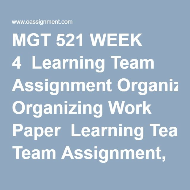 MGT 521 WEEK 4  Learning Team Assignment Organizing Work Paper  Learning Team Assignment, Organizing Work Presentation  Learning Team Reflection  Discussion Questions 1 and 2  Knowledge Check