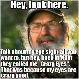 crazy eyes. You have no idea how much I laughed the first time I heard Uncle Si say this :)