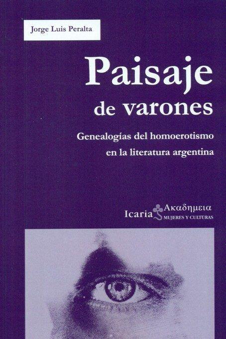 Paisajes de varones : genealogías del homoerotismo en la literatura argentina / Jorge Luis Peralta https://cataleg.ub.edu/record=b2205015~S1*cat