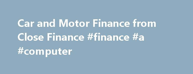 Car and Motor Finance from Close Finance #finance #a #computer http://finances.nef2.com/car-and-motor-finance-from-close-finance-finance-a-computer/  #close motor finance # Your specialist motor finance provider We re experts in car finance; we ve been working with local garages in Jersey and Guernsey for nearly 50 years! We specialise in financing cars, motorcycles and commercial vehicles both new and used, working with more than 50 garages in Jersey and Guernsey so we ve pretty much got…