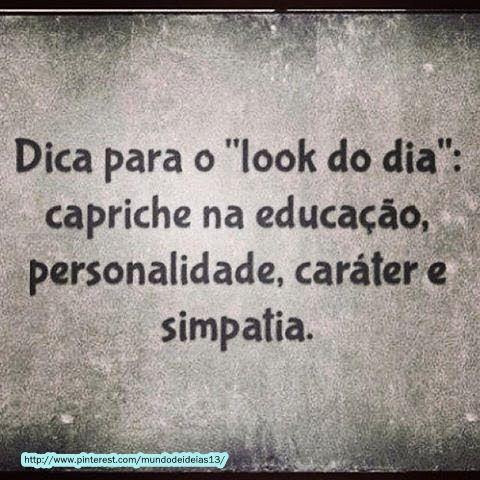 Dica para o look do dia: capriche na educação, personalidade, caráter e simpatia.