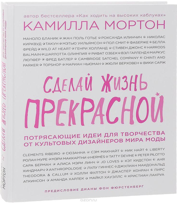 """Книга """"Сделай жизнь прекрасной. Потрясающие идеи для творчества от культовых дизайнеров мира моды"""" Камилла Мортон - купить на OZON.ru книгу с быстрой доставкой по почте   978-5-699-85808-8"""