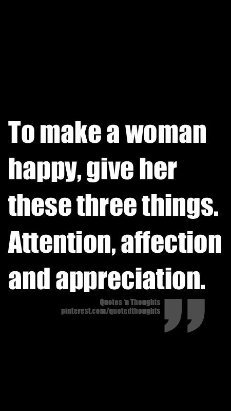 To make a woman happy, give her these three things: attention, affection and appreciation.