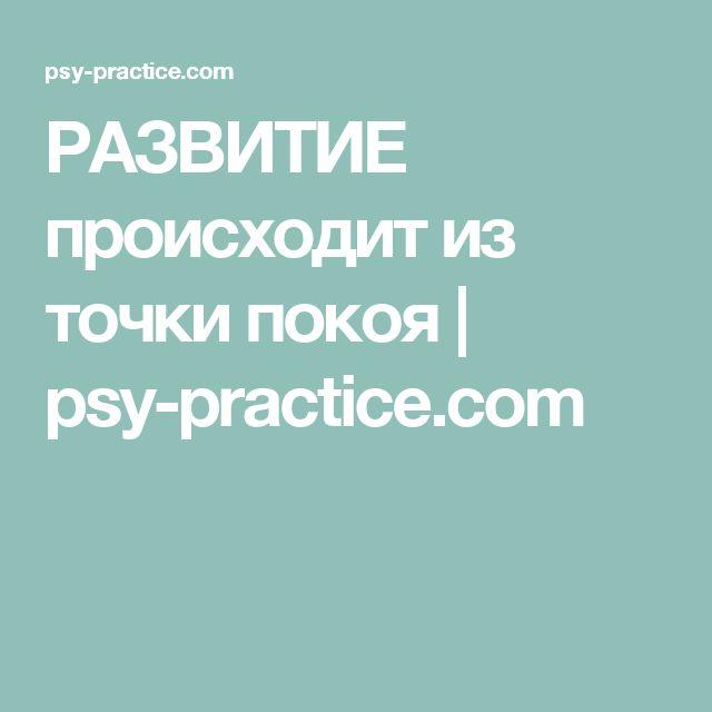 РАЗВИТИЕ происходит из точки покоя | psy-practice.com