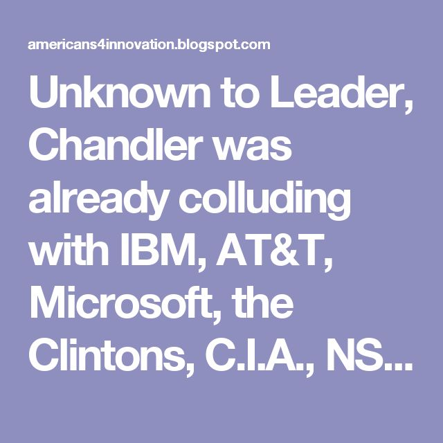 "Unknown to Leader, Chandler was already colluding with IBM, AT&T, Microsoft, the Clintons, C.I.A., NSA, FBI, Eric Holder, David Kappos, the Bushes, Larry Summers, Robert Mueller and John Podesta, among many, and stole Leader's invention to fix the technology shortcomings of their shadow government—in the name of ""national security"" of course"