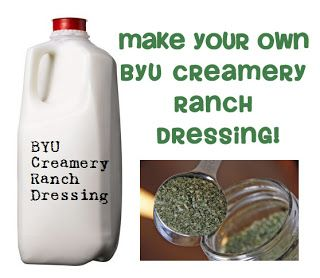 BYU Creamery Ranch Dressing Mix:  ¼C blk pepper / 1 ½C parsley flakes / ½C garlic salt / 2T kosher salt / ¼C granulated garlic / ¾C granulated onion / 2T dill weed / Combine all ingredients, store in an airtight container. Makes about 3 ½ cups of dry mix / To Make Dressing, whisk together 2T of mix with 2C each mayo and buttermilk, 1½C sour cream, & 1t lemon juice. Refrigerate 2 hrs. Makes 1¾qts