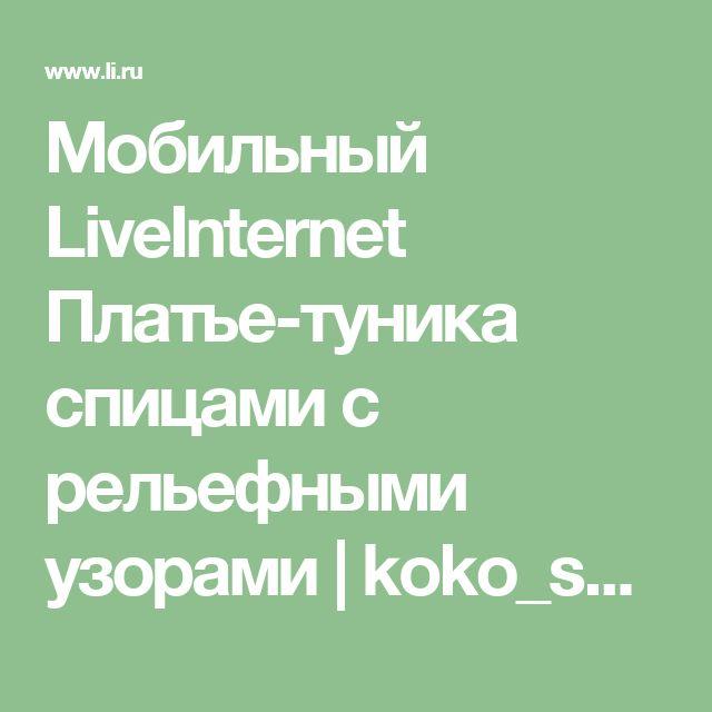 Мобильный LiveInternet Платье-туника спицами с рельефными узорами | koko_shik - Дневник koko_shik |