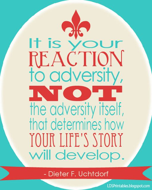 It is your reaction to adversity, not the adversity itself, that determines how your life's story will develop.