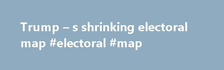 Trump – s shrinking electoral map #electoral #map http://albuquerque.nef2.com/trump-s-shrinking-electoral-map-electoral-map/  # POLITICO Trump s shrinking electoral map Donald Trump's path to the presidency is closing off, state by state. More than a half-dozen traditional, must-win battleground states are falling off the map as Hillary Clinton surges ahead of Trump in the polls. And it's left Trump — who isn't answering Clinton's advertising in the swing states — with little plausible route…