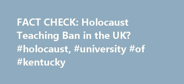 FACT CHECK: Holocaust Teaching Ban in the UK? #holocaust, #university #of #kentucky http://new-hampshire.nef2.com/fact-check-holocaust-teaching-ban-in-the-uk-holocaust-university-of-kentucky/  # Holocaust Teaching Ban in the UK? ORIGIN This piece about UK schools reportedly dropping the subject of the Holocaust from history classes began circulating via e-mail in mid-April 2007: Recently, this week, UK removed The Holocaust from its school curriculum because it offended the Moslem population…