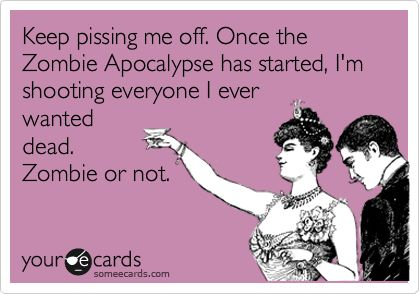 Funny Friendship Ecard: Keep pissing me off. Once the Zombie Apocalypse has started, I'm shooting everyone I ever wanted dead. Zombie or not.
