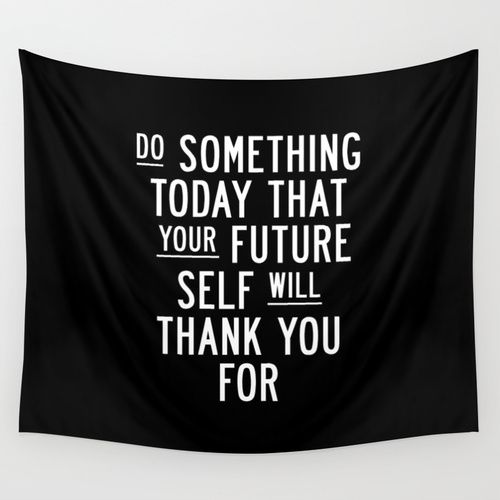 Do Something Today… https://society6.com/product/do-something-today-that-your-future-self-will-thank-you-for-gqr_tapestry#55=414