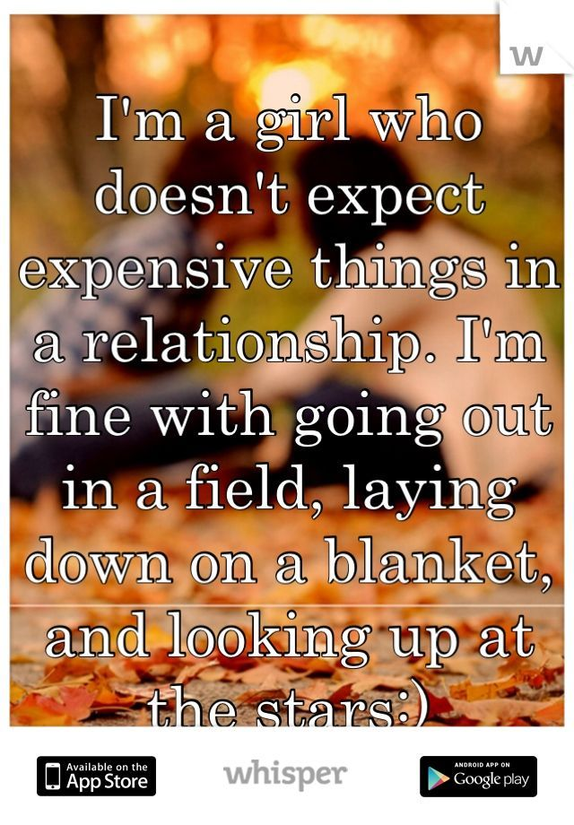 I'm a girl who doesn't expect expensive things in a relationship. I'm fine with going out in a field, laying down on a blanket, and looking up at the stars:)