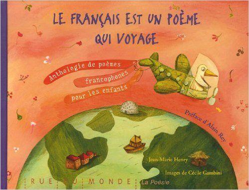 Le français est un poème qui voyage - Anthologie de poèmes francophones pour les enfants - Jean-Marie Henry, Cécile Gambini, Alain Rey http://documentation.unicaen.fr/clientBookline/service/reference.asp?INSTANCE=incipio&OUTPUT=PORTAL&DOCID=default:UNIMARC:641256&DOCBASE=SARA2EVERFLORA