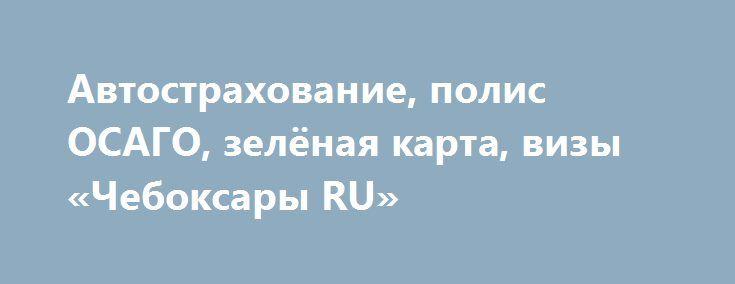 Автострахование, полис ОСАГО, зелёная карта, визы «Чебоксары RU» http://www.mostransregion.ru/d_078/?adv_id=6028 Наши услуги: страховка автомобиля, зеленая карта, Польшу, Беларусь, Украина, Молдова, страны Шенгенской зоны, полис ОСАГО, страхование выезжающих за рубеж. А так же: оформление Шенгенских виз.