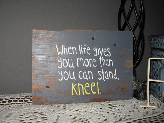Quote Religious Saying Barnwood Art When life give you more than you can stand, kneel