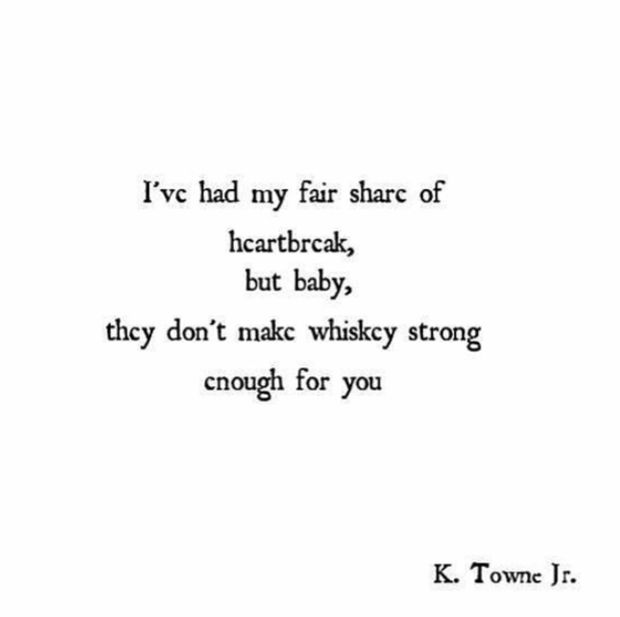 """""""I've had my fair share of heartbreak, but baby, they don't make whiskey strong enough for you.""""   — K. Towne Jr"""