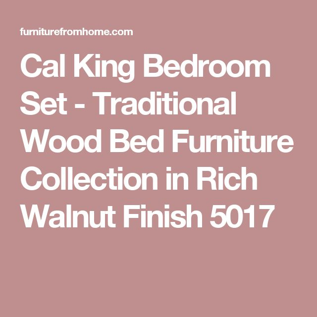 Cal King Bedroom Set - Traditional Wood Bed Furniture Collection in Rich Walnut Finish 5017