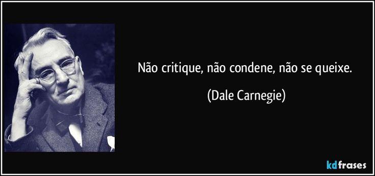 Não critique, não condene, não se queixe. (Dale Carnegie) ~~~~ Nascimento: 24 de novembro de 1888  Morte: 1 de novembro de 1955 (66 anos)  Biografia: Dale Breckenridge Carnegie foi um escritor e orador norte-americano.