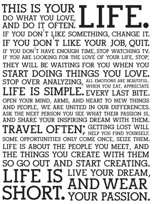 This is your LIFE. Do what you love, and do it often. If you don't like something, change it. If you don't like your job, quit. If you don't have enough time, stop watching TV. If you are looking for the love of your life, stop; they will be waiting for you when you start doing things you love. Stop over analyzing, life is simple. All emotions are beautiful. When you eat, appreciate every last bite. Open your mind, arms, and heart to new things and people, we are united in our differences...