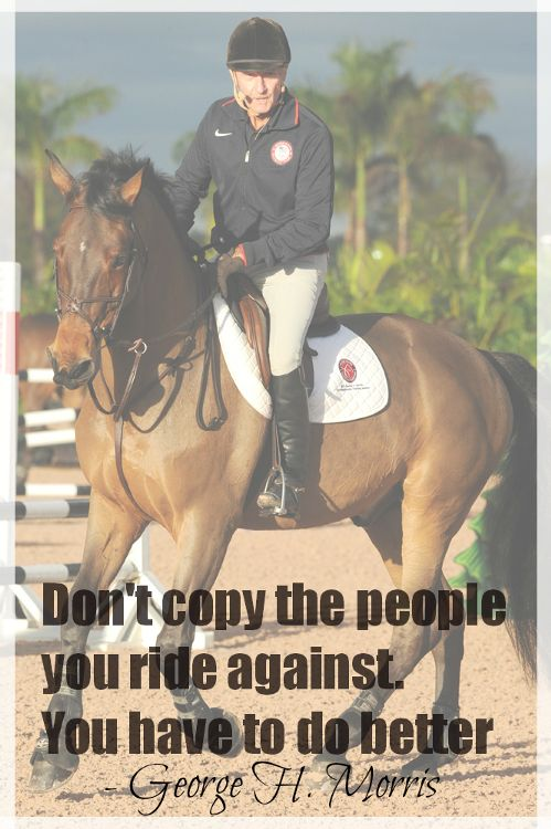 George Morris quote; 'Don't copy the people you ride against. You have to do better'