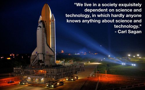 """We live in a society exquisitely dependent on science and technology, in which hardly anyone knows anything about science and technology."" -Sagan"