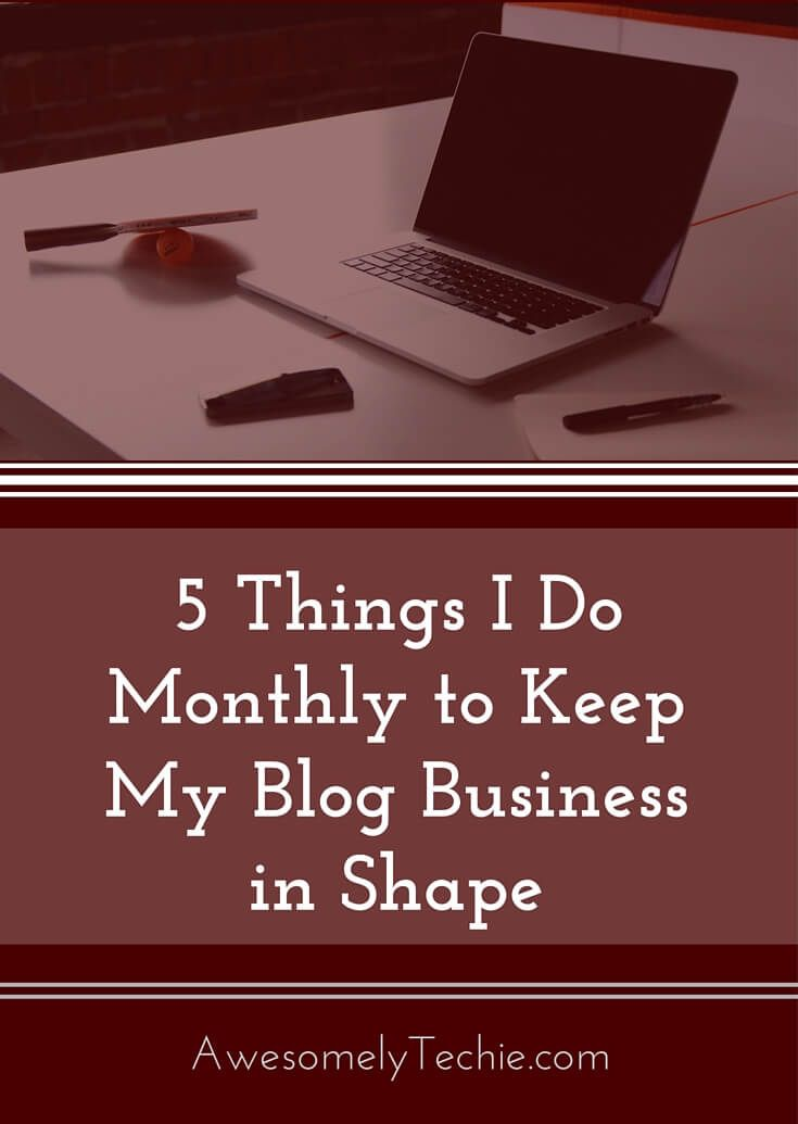 5 Things I Do Every Month To Keep My Blog Business in Good Shape | Awesomely Techie