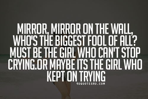 Visithttp://4uquotesru.com/for more quotes, quotations, message, love quotes, quote of the day, and more.  Quote:Mirror, mirror on the wall, who's the biggest fool of all? Must be the girl who can't stop crying.Or maybe its the girl who kept on trying