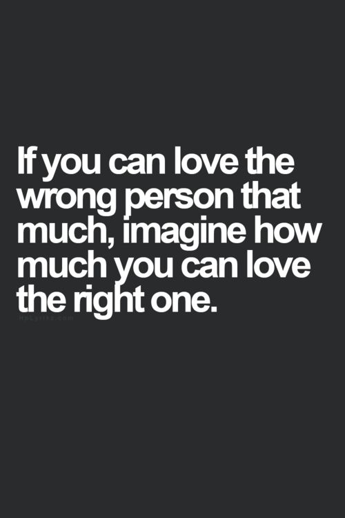 If You Can Love The Wrong Person That Much, Imagine How Much You Can Love  The Right One. This Is So True! And This Is Why Iu0027m So Scared Of Dating  Because ...